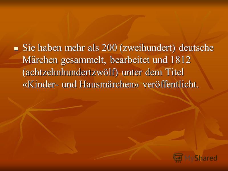Sie haben mehr als 200 (zweihundert) deutsche Märchen gesammelt, bearbeitet und 1812 (achtzehnhundertzwölf) unter dem Titel «Kinder- und Hausmärchen» veröffentlicht. Sie haben mehr als 200 (zweihundert) deutsche Märchen gesammelt, bearbeitet und 1812