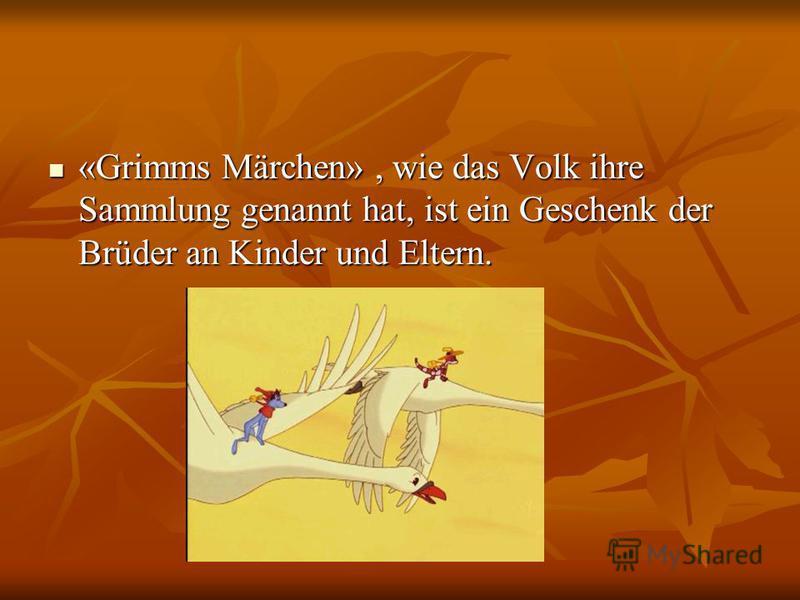 «Grimms Märchen», wie das Volk ihre Sammlung genannt hat, ist ein Geschenk der Brüder an Kinder und Eltern. «Grimms Märchen», wie das Volk ihre Sammlung genannt hat, ist ein Geschenk der Brüder an Kinder und Eltern.
