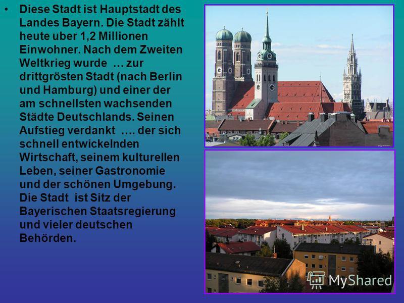 Diese Stadt ist Hauptstadt des Landes Bayern. Die Stadt zählt heute uber 1,2 Millionen Einwohner. Nach dem Zweiten Weltkrieg wurde … zur drittgrösten Stadt (nach Berlin und Hamburg) und einer der am schnellsten wachsenden Städte Deutschlands. Seinen