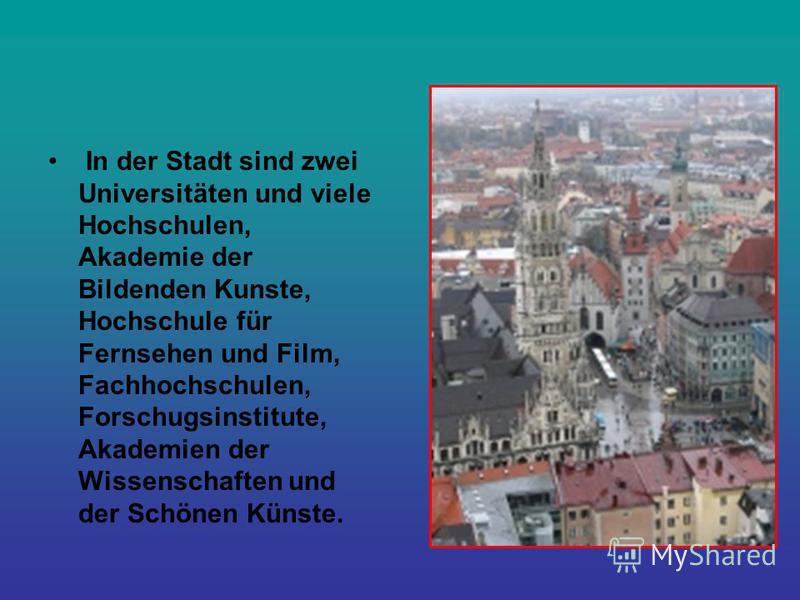 In der Stadt sind zwei Universitäten und viele Hochschulen, Akademie der Bildenden Kunste, Hochschule für Fernsehen und Film, Fachhochschulen, Forschugsinstitute, Akademien der Wissenschaften und der Schönen Künste.