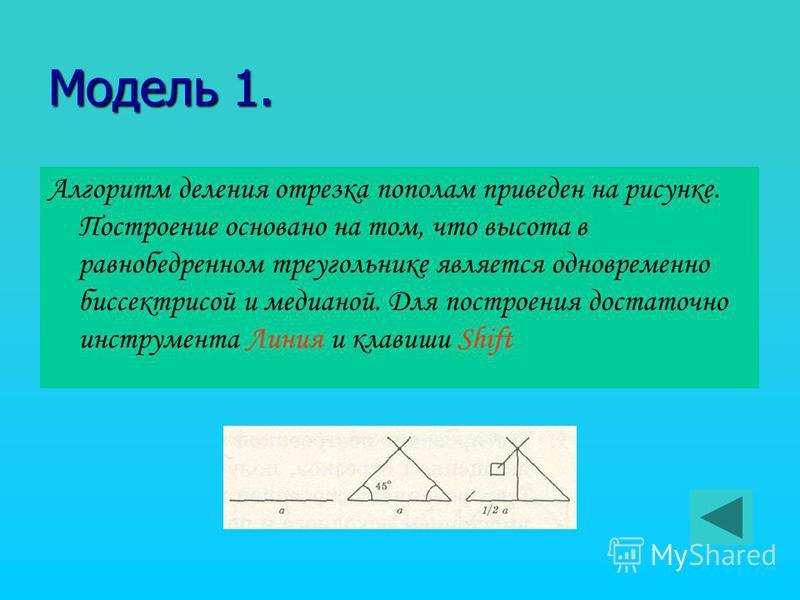 Модель 1. Алгоритм деления отрезка пополам приведен на рисунке. Построение основано на том, что высота в равнобедренном треугольнике является одновременно биссектрисой и медианой. Для построения достаточно инструмента Линия и клавиши Shift