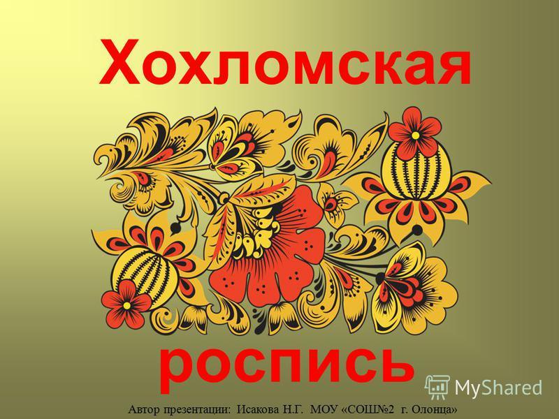 Хохломская роспись Автор презентации: Исакова Н.Г. МОУ «СОШ2 г. Олонца»