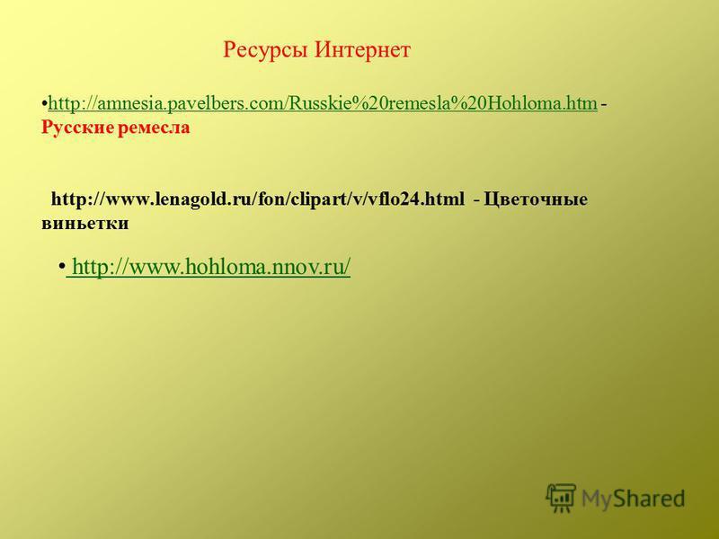 http://amnesia.pavelbers.com/Russkie%20remesla%20Hohloma.htm - Русские ремесла http://www.lenagold.ru/fon/clipart/v/vflo24. html - Цветочные виньеткиhttp://amnesia.pavelbers.com/Russkie%20remesla%20Hohloma.htm http://www.hohloma.nnov.ru/ Ресурсы Инте