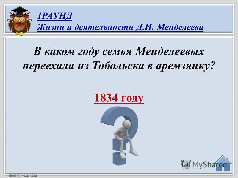 1834 году В каком году семья Менделеевых переехала из Тобольска в аремзянку? 1РАУНД Жизни и деятельности Д.И. Менделеева