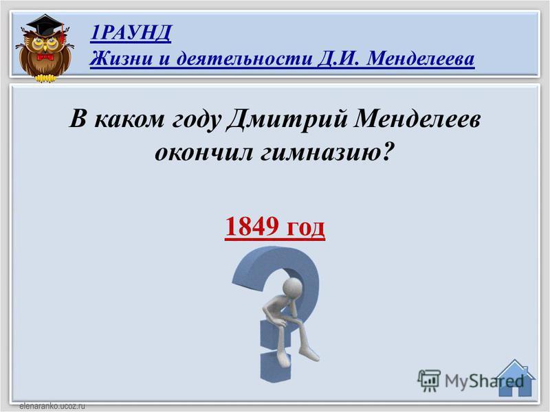 1849 год В каком году Дмитрий Менделеев окончил гимназию? 1РАУНД Жизни и деятельности Д.И. Менделеева