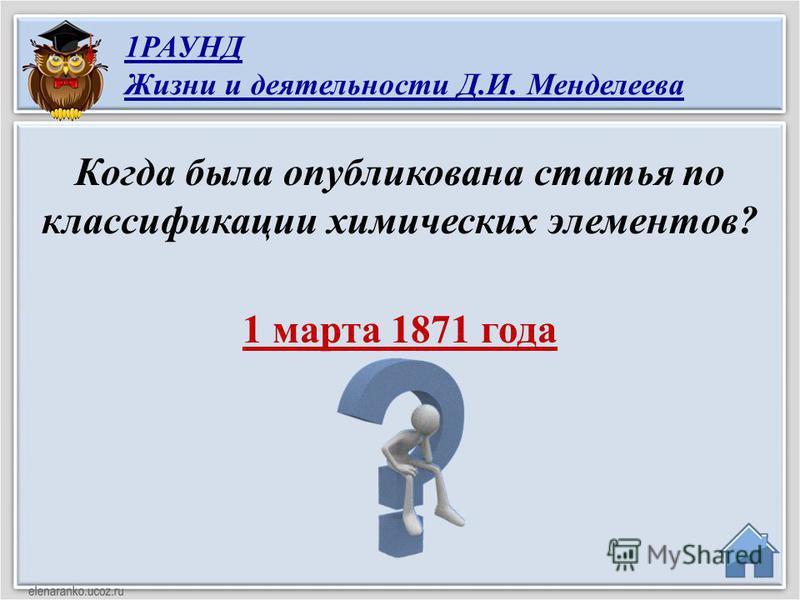 1 марта 1871 года Когда была опубликована статья по классификации химических элементов? 1РАУНД Жизни и деятельности Д.И. Менделеева