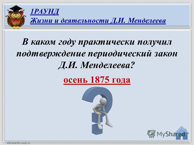 осень 1875 года В каком году практически получил подтверждение периодический закон Д.И. Менделеева? 1РАУНД Жизни и деятельности Д.И. Менделеева