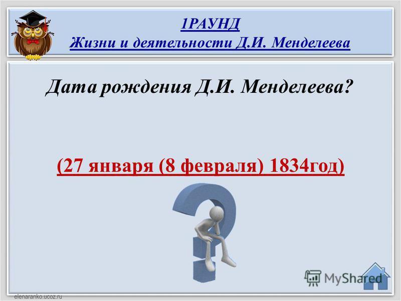 (27 января (8 февраля) 1834 год) Дата рождения Д.И. Менделеева? 1РАУНД Жизни и деятельности Д.И. Менделеева