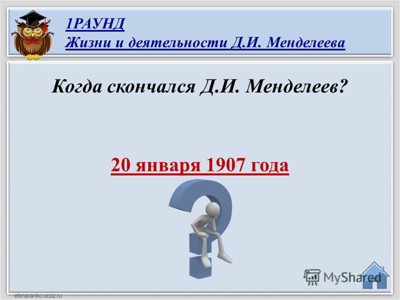 20 января 1907 года Когда скончался Д.И. Менделеев? 1РАУНД Жизни и деятельности Д.И. Менделеева
