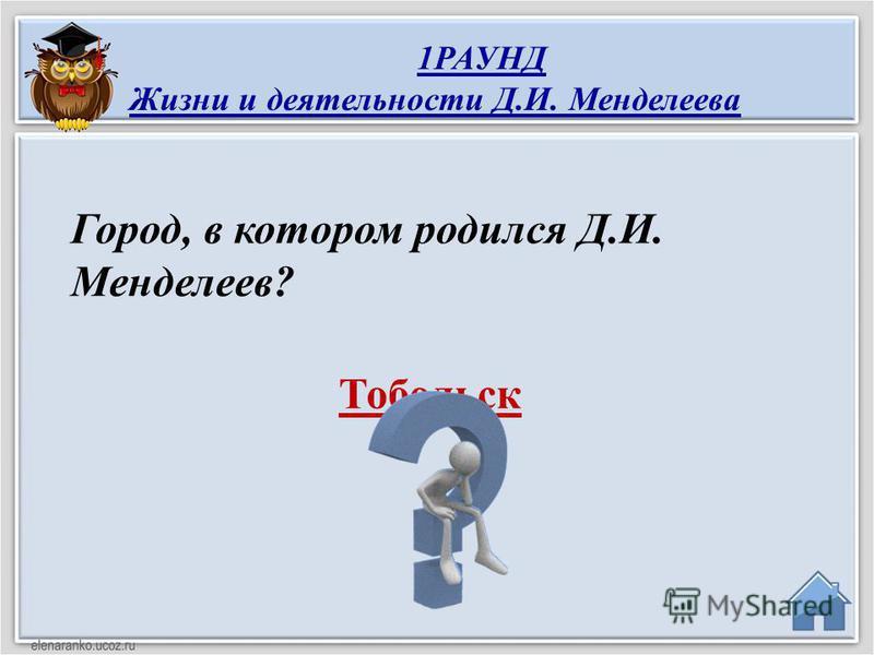 Тобольск Город, в котором родился Д.И. Менделеев? 1РАУНД Жизни и деятельности Д.И. Менделеева