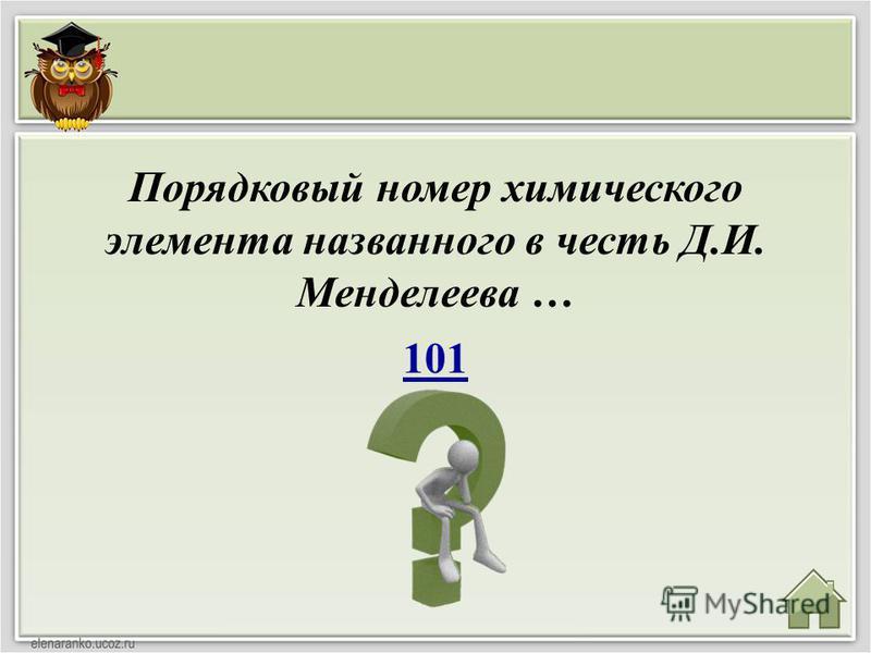 101 Порядковый номер химического элемента названного в честь Д.И. Менделеева …