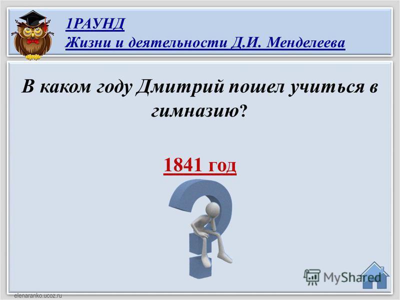 1841 год В каком году Дмитрий пошел учиться в гимназию ? 1РАУНД Жизни и деятельности Д.И. Менделеева