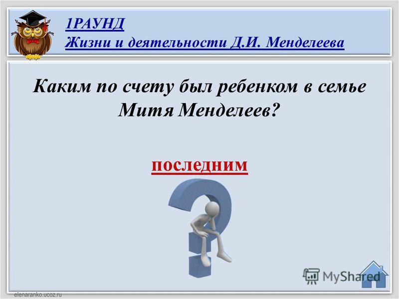 последним Каким по счету был ребенком в семье Митя Менделеев? 1РАУНД Жизни и деятельности Д.И. Менделеева