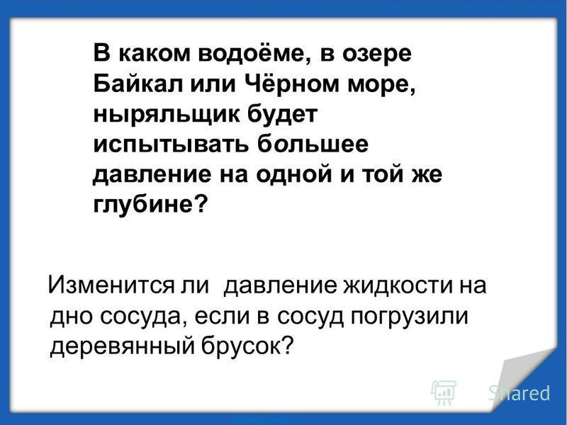 Изменится ли давление жидкости на дно сосуда, если в сосуд погрузили деревянный брусок? В каком водоёме, в озере Байкал или Чёрном море, ныряльщик будет испытывать большее давление на одной и той же глубине?