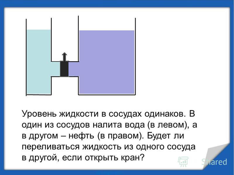 Уровень жидкости в сосудах одинаков. В один из сосудов налита вода (в левом), а в другом – нефть (в правом). Будет ли переливаться жидкость из одного сосуда в другой, если открыть кран?