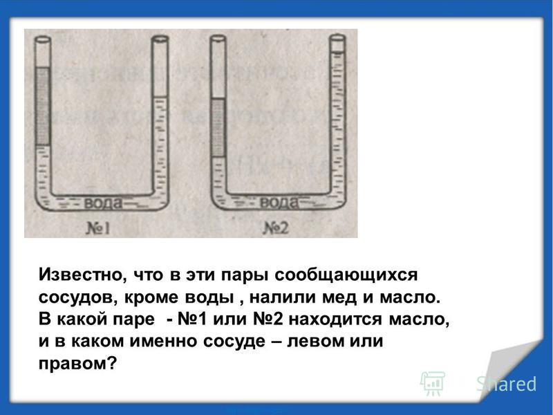 Известно, что в эти пары сообщающихся сосудов, кроме воды, налили мед и масло. В какой паре - 1 или 2 находится масло, и в каком именно сосуде – левом или правом?