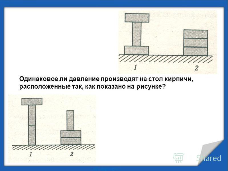 Одинаковое ли давление производят на стол кирпичи, расположенные так, как показано на рисунке?