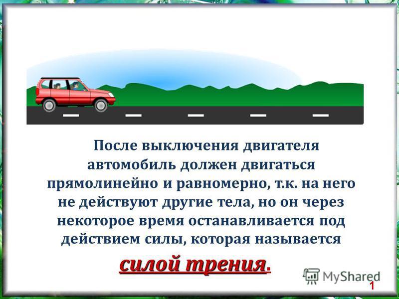 После выключения двигателя автомобиль должен двигаться прямолинейно и равномерно, т.к. на него не действуют другие тела, но он через некоторое время останавливается под действием силы, которая называется силой трения силой трения. 1