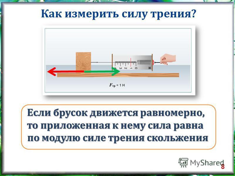 Как измерить силу трения? Если брусок движется равномерно, то приложенная к нему сила равна по модулю силе трения скольжения 8