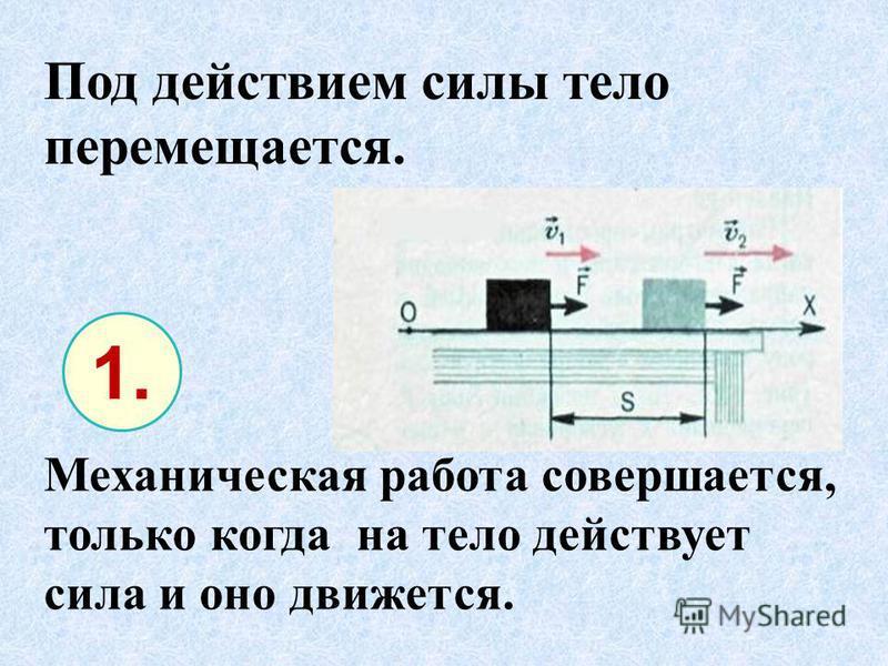 Механическая работа совершается, только когда на тело действует сила и оно движется. Под действием силы тело перемещается. 1.