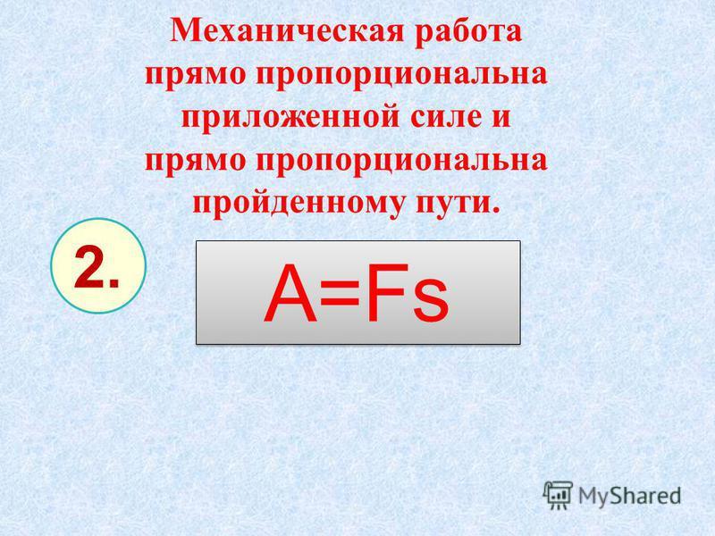 Механическая работа прямо пропорциональна приложенной силе и прямо пропорциональна пройденному пути. A=Fs 2.