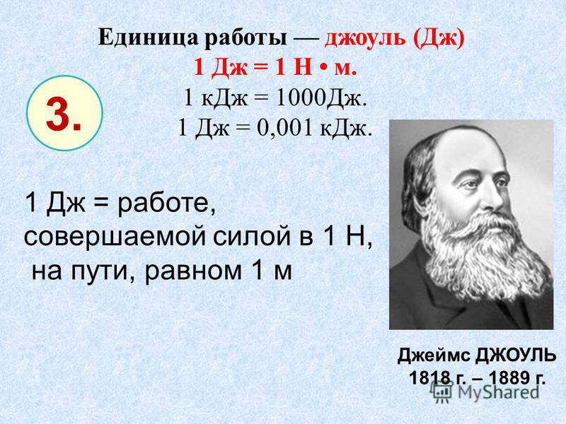 Единица работы джоуль (Дж) 1 Дж = 1 Н м. 1 к Дж = 1000Дж. 1 Дж = 0,001 к Дж. 3. 1 Дж = работе, совершаемой силой в 1 Н, на пути, равном 1 м Джеймс ДЖОУЛЬ 1818 г. – 1889 г.