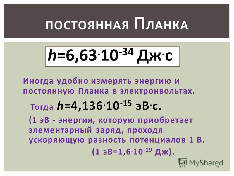5 ПОСТОЯННАЯ П ЛАНКА h=6,63. 10 -34 Дж. с Иногда удобно измерять энергию и постоянную Планка в электронвольтах. Тогда h=4,136. 10 -15 эВ. с. (1 эВ - энергия, которую приобретает элементарный заряд, проходя ускоряющую разность потенциалов 1 В. (1 эВ=1