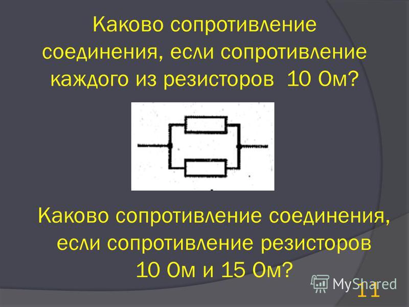 Каково сопротивление соединения, если сопротивление каждого из резисторов 10 Ом? Каково сопротивление соединения, если сопротивление резисторов 10 Ом и 15 Ом? 11