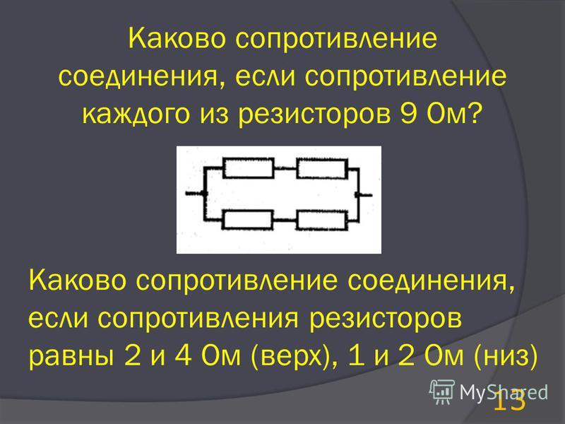 Каково сопротивление соединения, если сопротивление каждого из резисторов 9 Ом? Каково сопротивление соединения, если сопротивления резисторов равны 2 и 4 Ом (верх), 1 и 2 Ом (низ) 13