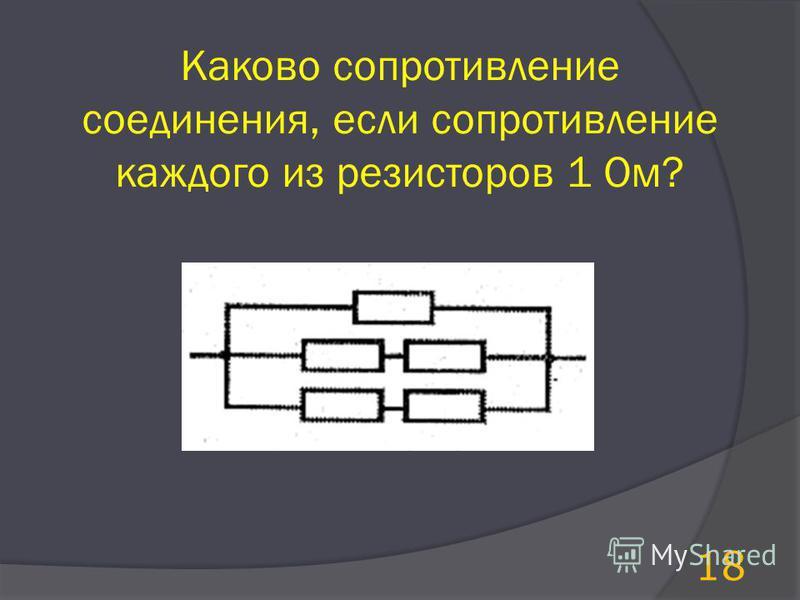 Каково сопротивление соединения, если сопротивление каждого из резисторов 1 Ом? 18