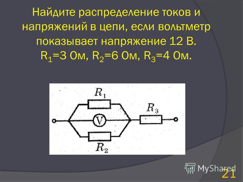 Найдите распределение токов и напряжений в цепи, если вольтметр показывает напряжение 12 В. R 1 =3 Ом, R 2 =6 Ом, R 3 =4 Ом. 21
