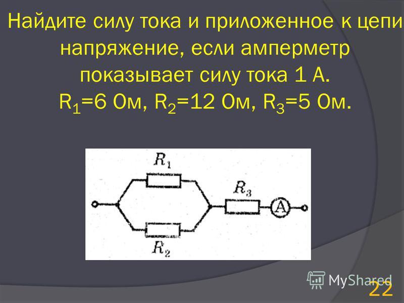 Найдите силу тока и приложенное к цепи напряжение, если амперметр показывает силу тока 1 А. R 1 =6 Ом, R 2 =12 Ом, R 3 =5 Ом. 22