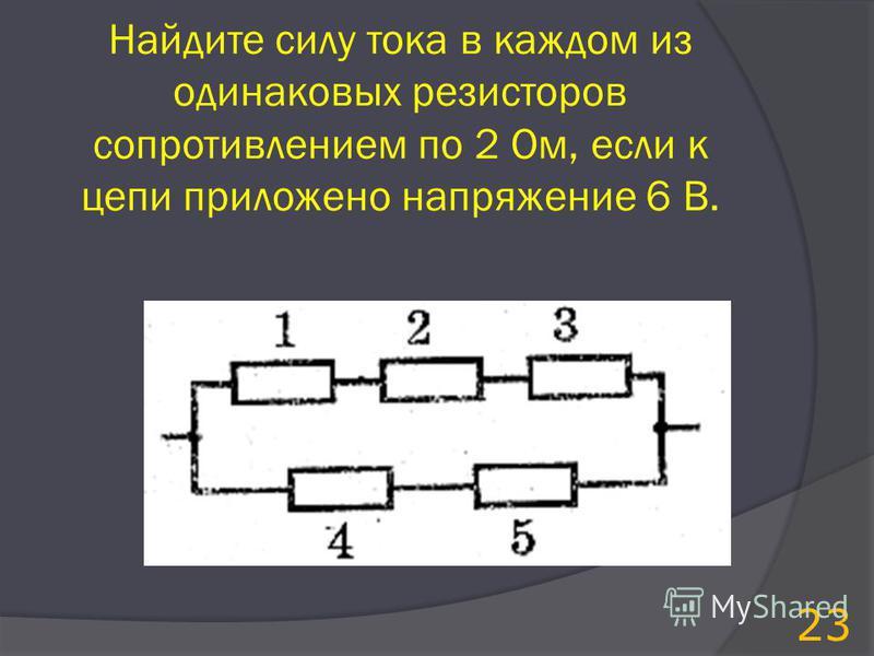 Найдите силу тока в каждом из одинаковых резисторов сопротивлением по 2 Ом, если к цепи приложено напряжение 6 В. 23