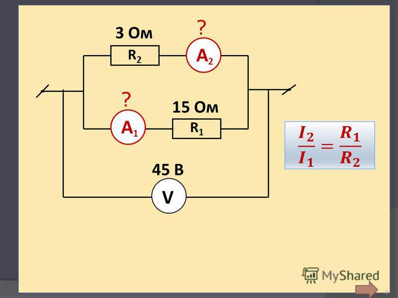 3 Соединение параллельное 3 Ом ? 15 Ом 45 В А2А2 А1А1 ? R2R2 R1R1 V