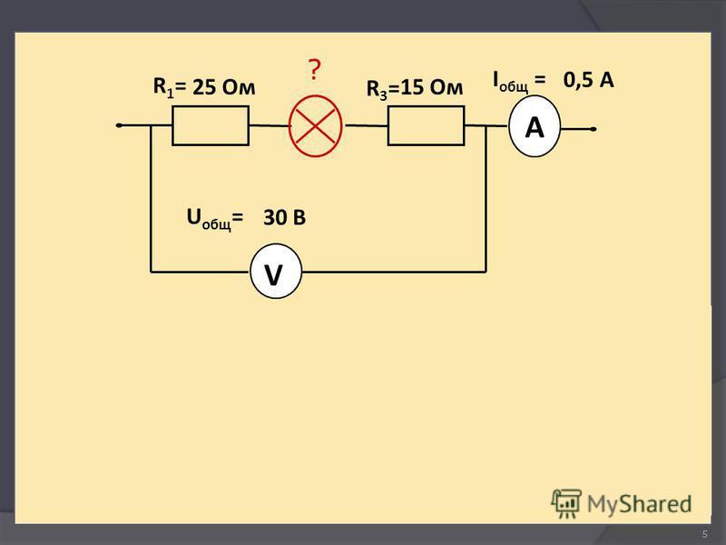 5 Соединение последовательное 25 Ом ? 30 В V A R1=R1= 15 Ом R3=R3= I общ = 0,5 А U общ =