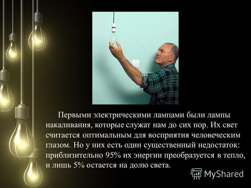 Первыми электрическими лампами были лампы накаливания, которые служат нам до сих пор. Их свет считается оптимальным для восприятия человеческим глазом. Но у них есть один существенный недостаток: приблизительно 95% их энергии преобразуется в тепло, и