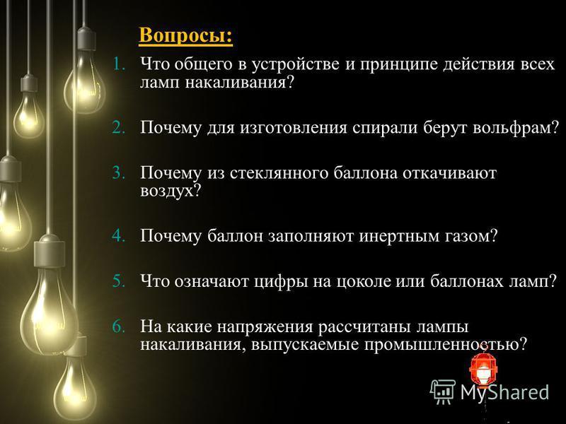 1. Что общего в устройстве и принципе действия всех ламп накаливания? 2. Почему для изготовления спирали берут вольфрам? 3. Почему из стеклянного баллона откачивают воздух? 4. Почему баллон заполняют инертным газом? 5. Что означают цифры на цоколе ил