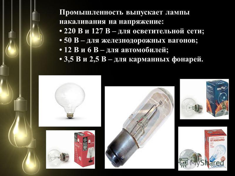 Промышленность выпускает лампы накаливания на напряжение: 220 В и 127 В – для осветительной сети; 50 В – для железнодорожных вагонов; 12 В и 6 В – для автомобилей; 3,5 В и 2,5 В – для карманных фонарей.