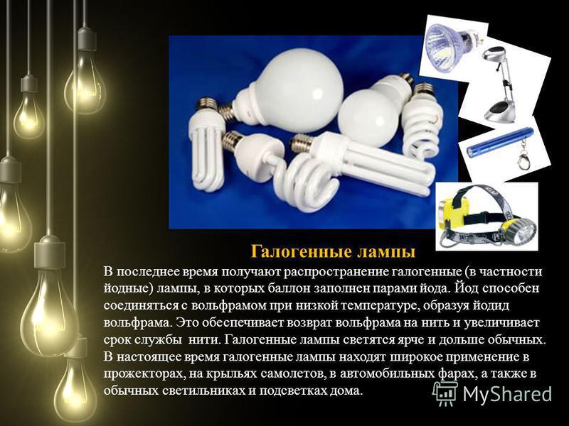 Галогенные лампы В последнее время получают распространение галогенные (в частности йодные) лампы, в которых баллон заполнен парами йода. Йод способен соединяться с вольфрамом при низкой температуре, образуя йодид вольфрама. Это обеспечивает возврат