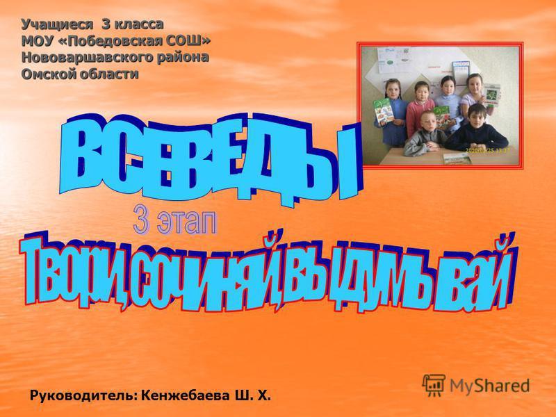 Руководитель: Кенжебаева Ш. Х. Учащиеся 3 класса МОУ «Победовская СОШ» Нововаршавского района Омской области
