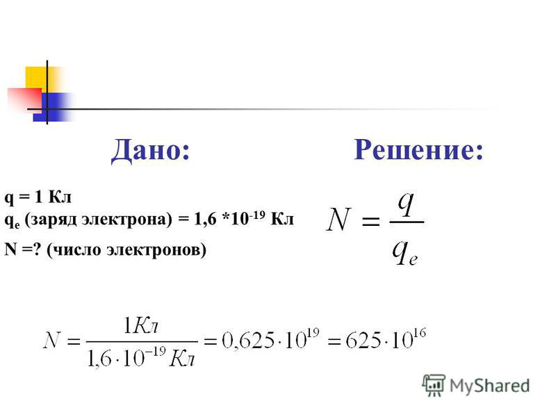 Дано:Решение: q = 1 Кл q e (заряд электрона) = 1,6 *10 -19 Кл N =? (число электронов)