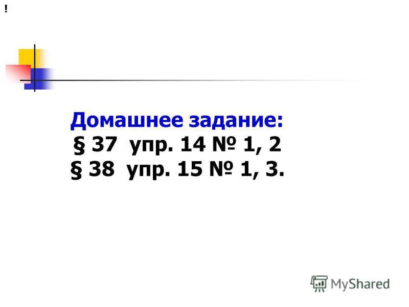 Домашнее задание: § 37 упр. 14 1, 2 § 38 упр. 15 1, 3. !