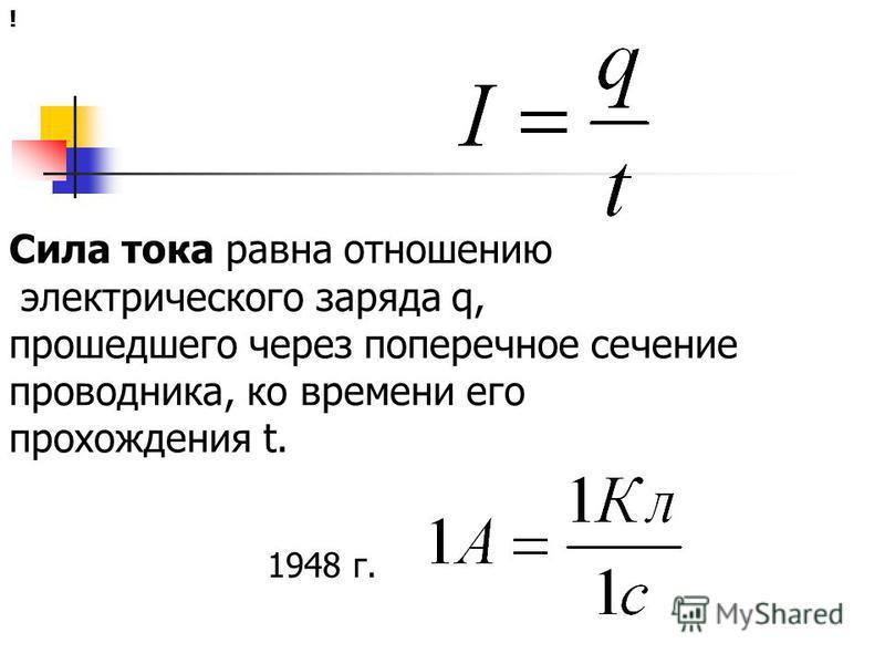 Сила тока равна отношению электрического заряда q, прошедшего через поперечное сечение проводника, ко времени его прохождения t. ! 1948 г.