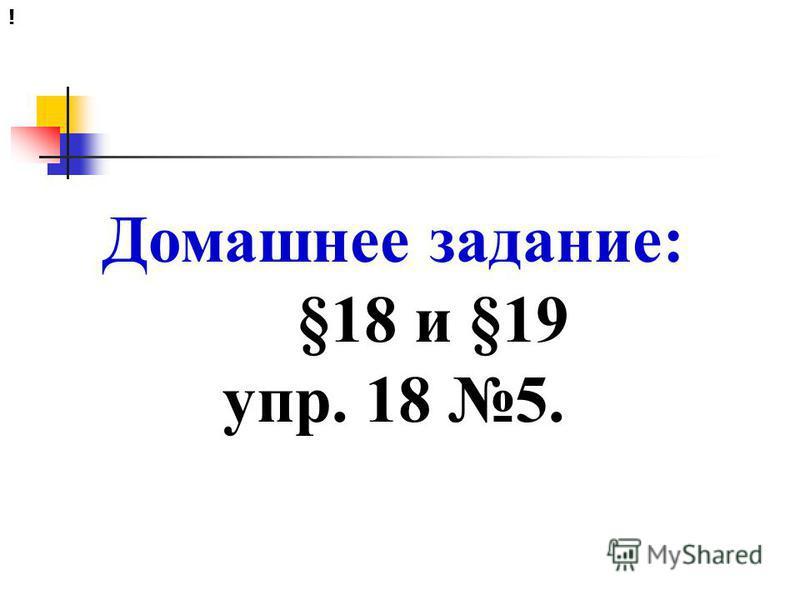 Домашнее задание: §18 и §19 упр. 18 5. !