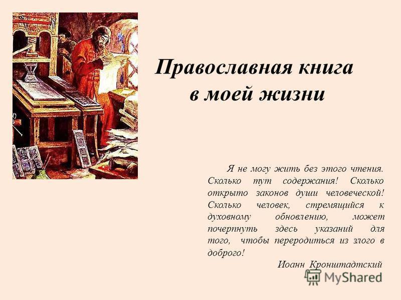 Православная книга в моей жизни Я не могу жить без этого чтения. Сколько тут содержания! Сколько открыто законов души человеческой! Сколько человек, стремящийся к духовному обновлению, может почерпнуть здесь указаний для того, чтобы переродиться из з