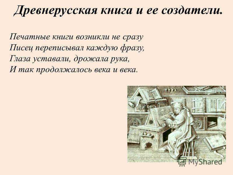 Древнерусская книга и ее создатели. Печатные книги возникли не сразу Писец переписывал каждую фразу, Глаза уставали, дрожала рука, И так продолжалось века и века.