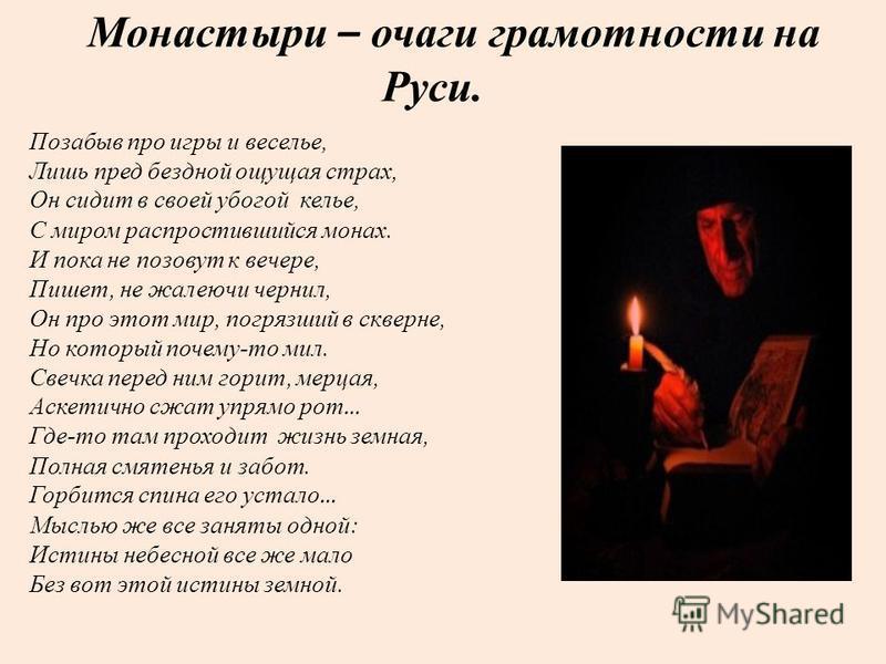 Монастыри – очаги грамотности на Руси. Позабыв про игры и веселье, Лишь пред бездной ощущая страх, Он сидит в своей убогой келье, С миром распростившийся монах. И пока не позовут к вечере, Пишет, не жалеючи чернил, Он про этот мир, погрязший в скверн