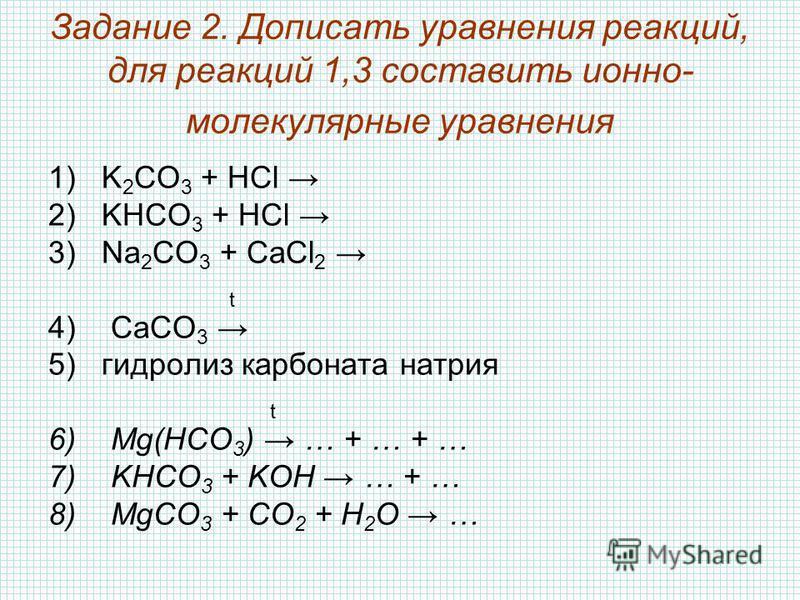 Задание 2. Дописать уравнения реакций, для реакций 1,3 составить ионно- молекулярные уравнения 1)K 2 CO 3 + HCl 2)KHCO 3 + HCl 3)Na 2 CO 3 + CaCl 2 t 4) CaCO 3 5)гидролиз карбоната натрия t 6) Mg(HCO 3 ) … + … + … 7) KHCO 3 + KOH … + … 8) MgCO 3 + CO