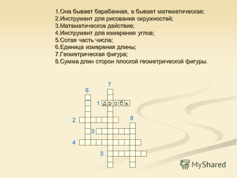 1. Она бывает барабанная, а бывает математическая; 2. Инструмент для рисования окружностей; 3. Математическое действие; 4. Инструмент для измерения углов; 5. Сотая часть числа; 6. Единица измерения длины; 7. Геометрическая фигура; 8. Сумма длин сторо