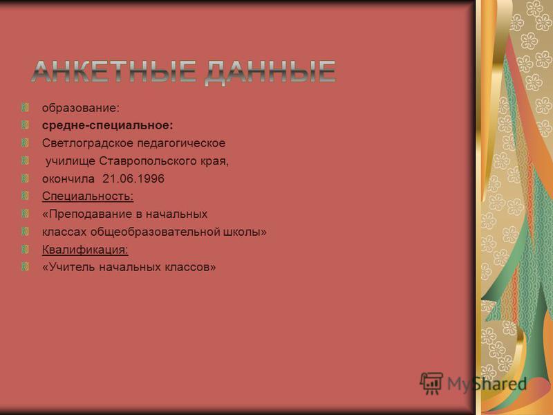 образование: средне-специальное: Светлоградское педагогическое училище Ставропольского края, окончила 21.06.1996 Специальность: «Преподавание в начальных классах общеобразовательной школы» Квалификация: «Учитель начальных классов»